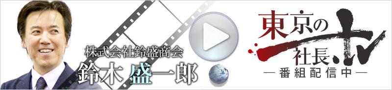 東京の社長.tv インタビュー【株式会社 鈴盛商会 代表取締役 鈴木盛一郎】